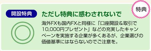 海外FXも国内FXと同様に「口座開設&取引で10,000円プレゼント」などの充実したキャンペーンを実施する企業が多くあるが、企業選びの価値基準にはならないのでご注意を。
